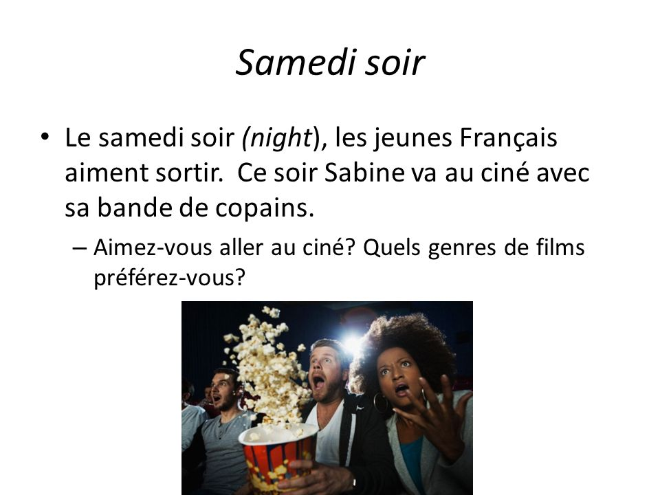 Samedi soir Le samedi soir (night), les jeunes Français aiment sortir. Ce soir Sabine va au ciné avec sa bande de copains.