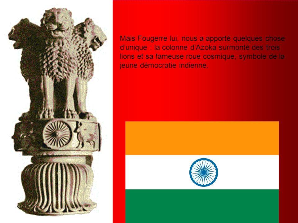Mais Fougerre lui, nous a apporté quelques chose d'unique : la colonne d'Azoka surmonté des trois lions et sa fameuse roue cosmique, symbole de la jeune démocratie indienne.