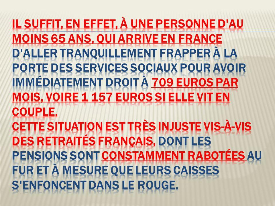 il suffit, en effet, à une personne d au moins 65 ans, qui arrive en France d aller tranquillement frapper à la porte des services sociaux pour avoir immédiatement droit à 709 euros par mois, voire 1 157 euros si elle vit en couple.