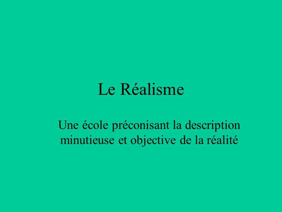 Le Réalisme Une école préconisant la description minutieuse et objective de la réalité