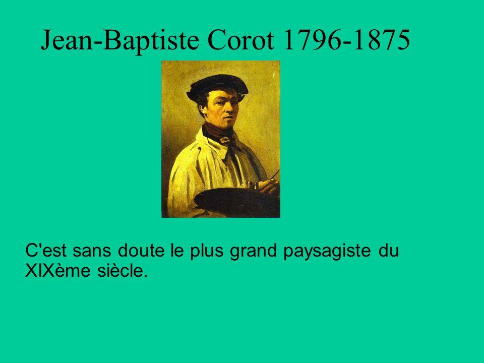 Jean-Baptiste Corot 1796-1875 C est sans doute le plus grand paysagiste du XIXème siècle.