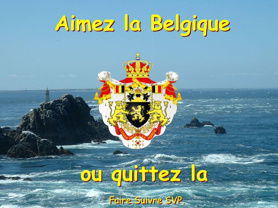 Aimez la Belgique ou quittez la Faire Suivre SVP.