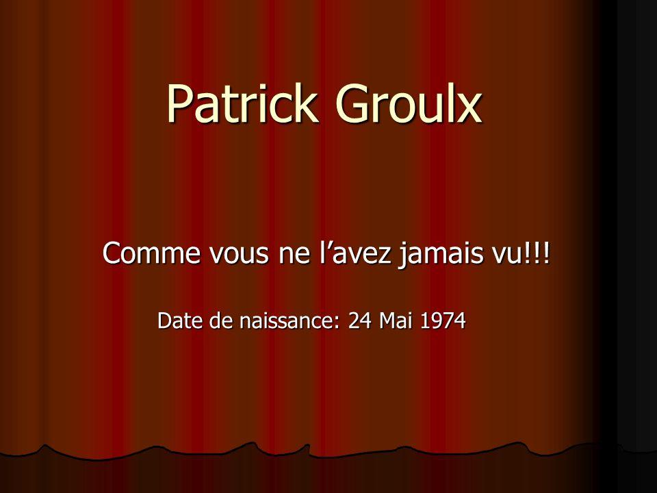 Patrick Groulx Comme vous ne l'avez jamais vu!!!