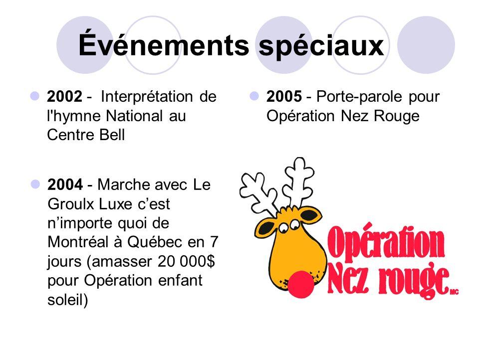 Événements spéciaux 2002 - Interprétation de l hymne National au Centre Bell. 2005 - Porte-parole pour Opération Nez Rouge.