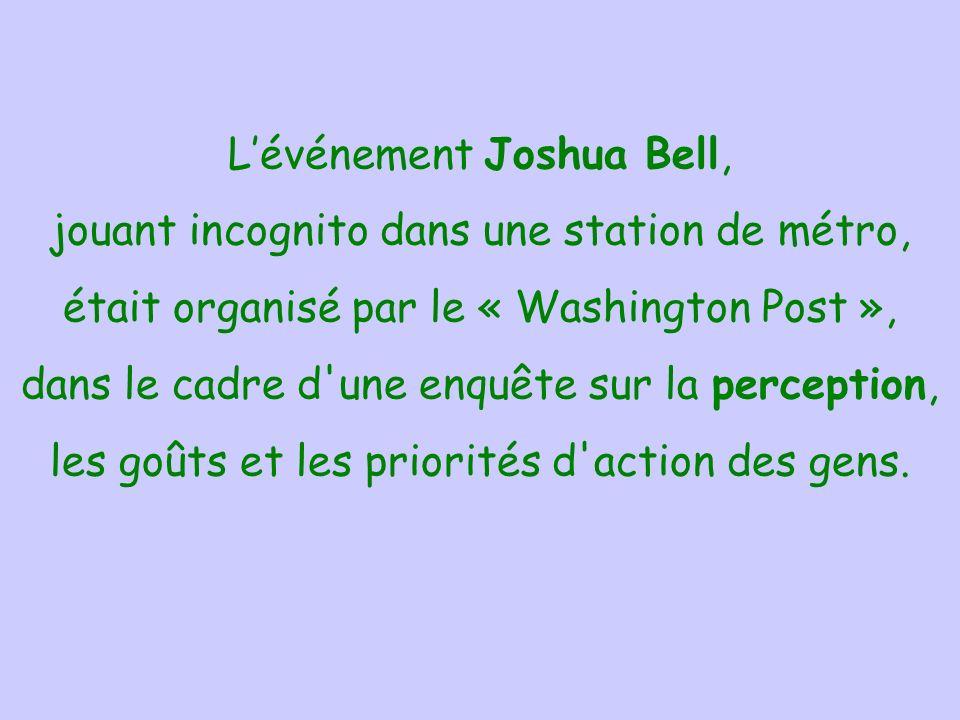 L'événement Joshua Bell, jouant incognito dans une station de métro, était organisé par le « Washington Post », dans le cadre d une enquête sur la perception, les goûts et les priorités d action des gens.