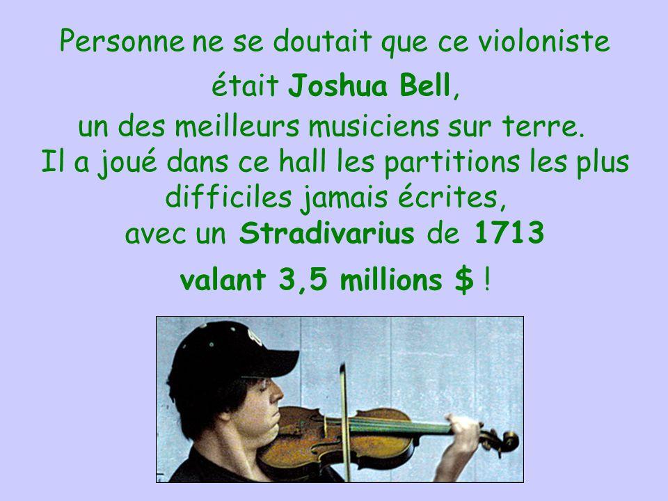 Personne ne se doutait que ce violoniste était Joshua Bell, un des meilleurs musiciens sur terre. Il a joué dans ce hall les partitions les plus difficiles jamais écrites, avec un Stradivarius de 1713 valant 3,5 millions $ !