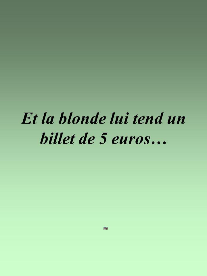 Et la blonde lui tend un billet de 5 euros…