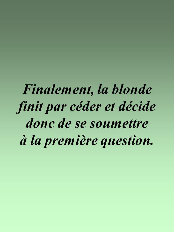 Finalement, la blonde finit par céder et décide donc de se soumettre à la première question.