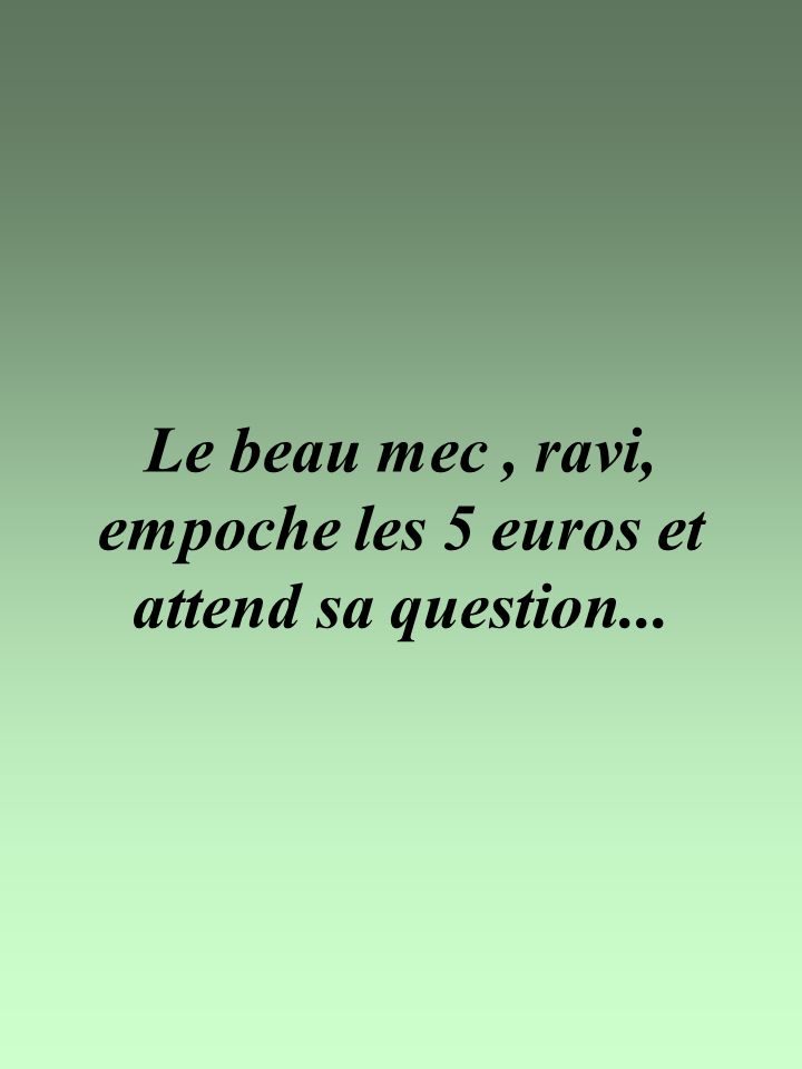 Le beau mec , ravi, empoche les 5 euros et attend sa question...