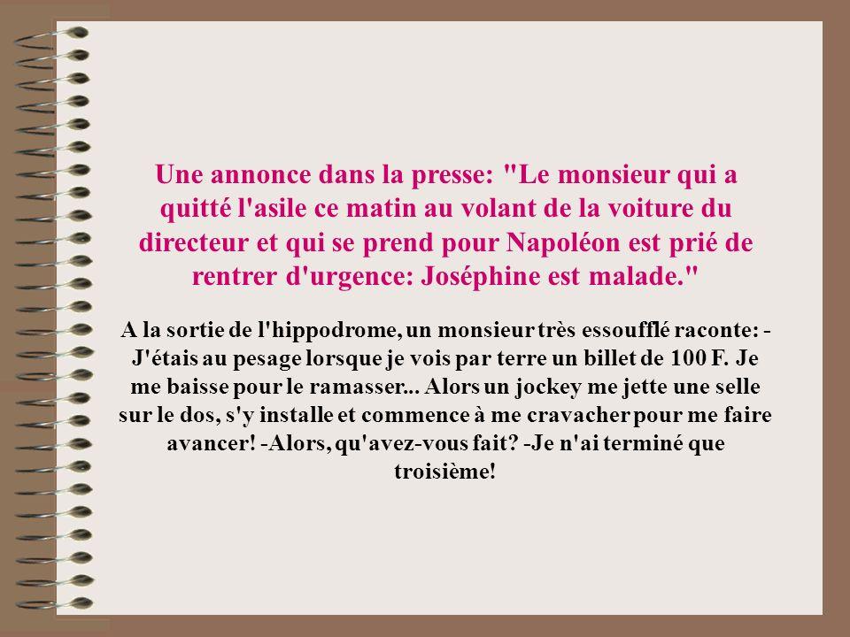 Une annonce dans la presse: Le monsieur qui a quitté l asile ce matin au volant de la voiture du directeur et qui se prend pour Napoléon est prié de rentrer d urgence: Joséphine est malade.