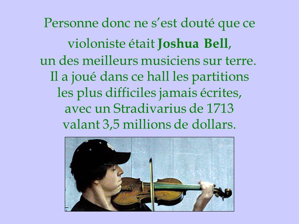 Personne donc ne s'est douté que ce violoniste était Joshua Bell, un des meilleurs musiciens sur terre. Il a joué dans ce hall les partitions les plus difficiles jamais écrites, avec un Stradivarius de 1713 valant 3,5 millions de dollars.