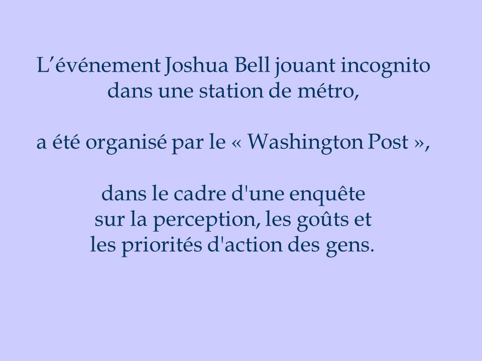 L'événement Joshua Bell jouant incognito dans une station de métro, a été organisé par le « Washington Post », dans le cadre d une enquête sur la perception, les goûts et les priorités d action des gens.
