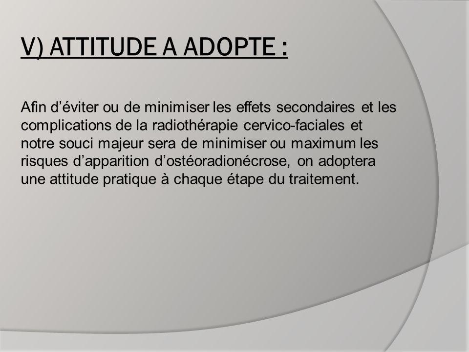 V) ATTITUDE A ADOPTE : Afin d'éviter ou de minimiser les effets secondaires et les complications de la radiothérapie cervico-faciales et notre souci majeur sera de minimiser ou maximum les risques d'apparition d'ostéoradionécrose, on adoptera une attitude pratique à chaque étape du traitement.