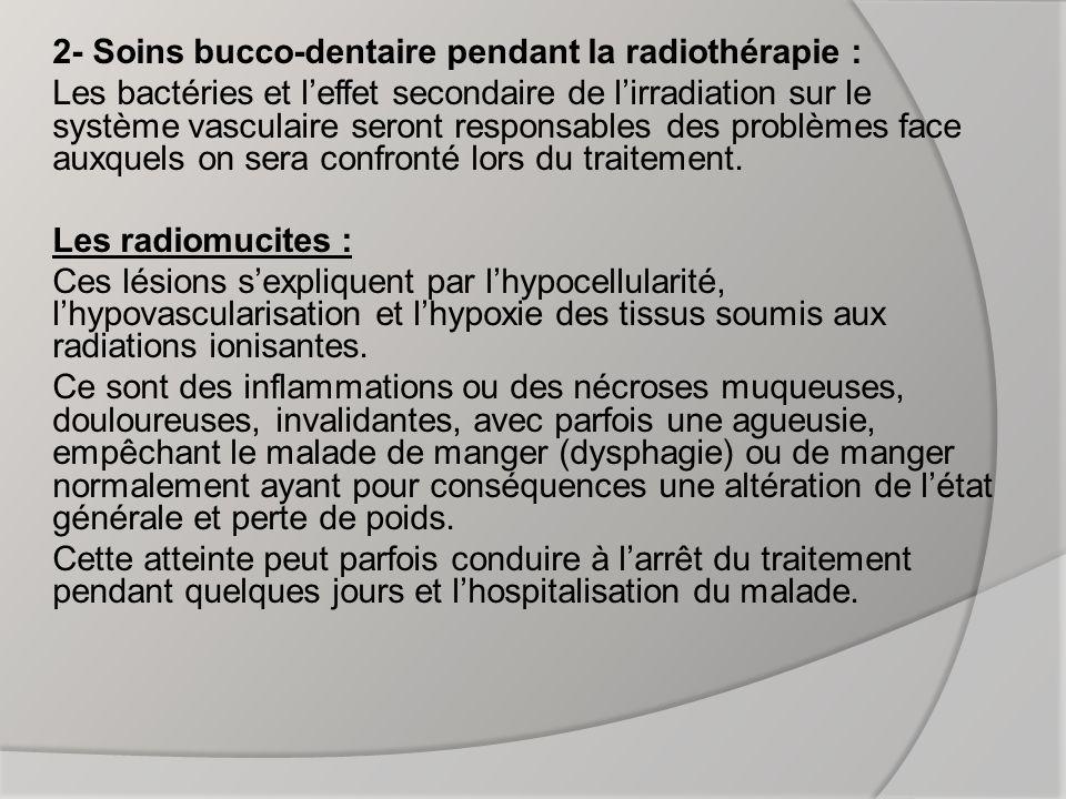 2- Soins bucco-dentaire pendant la radiothérapie : Les bactéries et l'effet secondaire de l'irradiation sur le système vasculaire seront responsables des problèmes face auxquels on sera confronté lors du traitement.