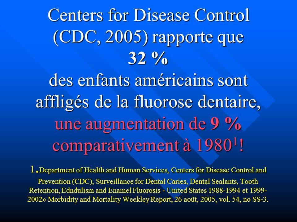 Centers for Disease Control (CDC, 2005) rapporte que 32 % des enfants américains sont affligés de la fluorose dentaire, une augmentation de 9 % comparativement à 19801.