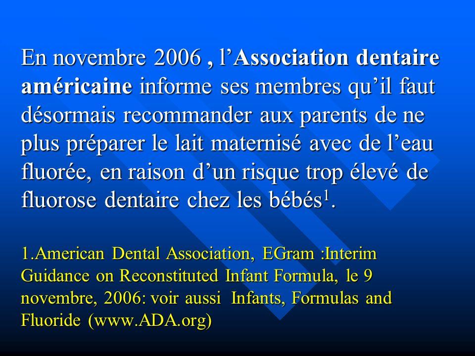 En novembre 2006 , l'Association dentaire américaine informe ses membres qu'il faut désormais recommander aux parents de ne plus préparer le lait maternisé avec de l'eau fluorée, en raison d'un risque trop élevé de fluorose dentaire chez les bébés1.