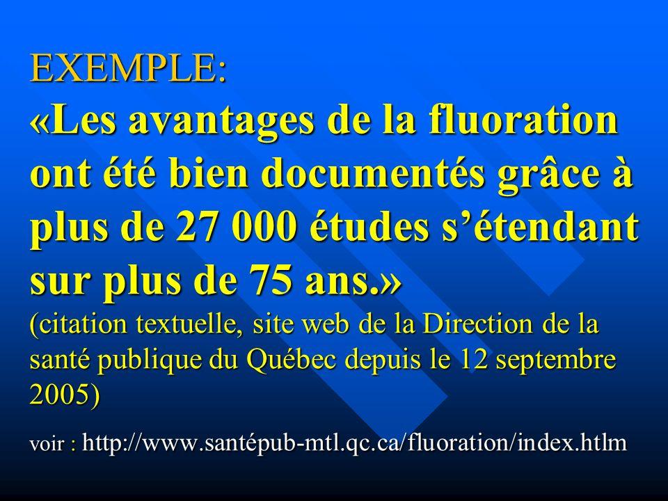 EXEMPLE: «Les avantages de la fluoration ont été bien documentés grâce à plus de 27 000 études s'étendant sur plus de 75 ans.» (citation textuelle, site web de la Direction de la santé publique du Québec depuis le 12 septembre 2005) voir : http://www.santépub-mtl.qc.ca/fluoration/index.htlm