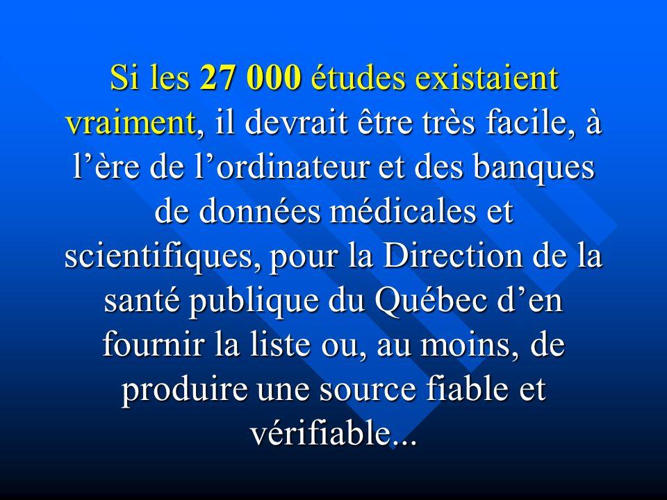 Si les 27 000 études existaient vraiment, il devrait être très facile, à l'ère de l'ordinateur et des banques de données médicales et scientifiques, pour la Direction de la santé publique du Québec d'en fournir la liste ou, au moins, de produire une source fiable et vérifiable...