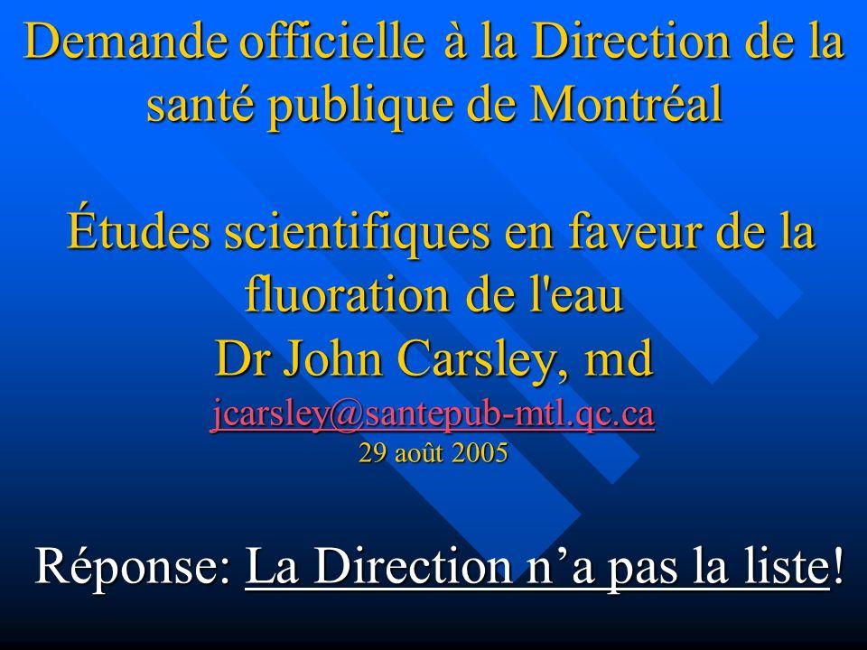 Demande officielle à la Direction de la santé publique de Montréal Études scientifiques en faveur de la fluoration de l eau Dr John Carsley, md jcarsley@santepub-mtl.qc.ca 29 août 2005 Réponse: La Direction n'a pas la liste!