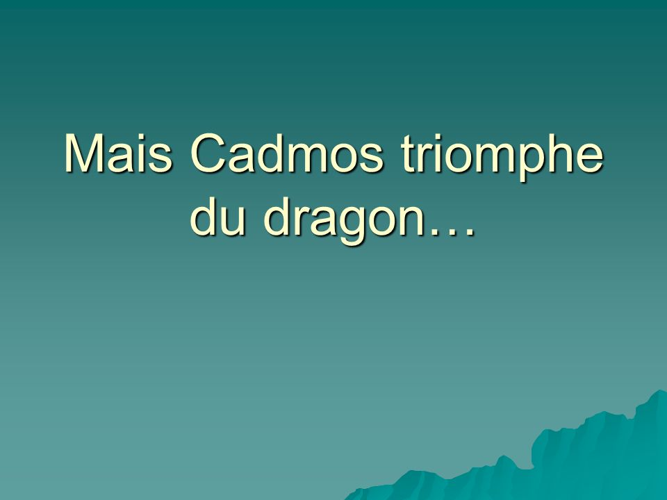 Mais Cadmos triomphe du dragon…