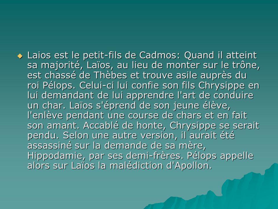 Laios est le petit-fils de Cadmos: Quand il atteint sa majorité, Laïos, au lieu de monter sur le trône, est chassé de Thèbes et trouve asile auprès du roi Pélops.
