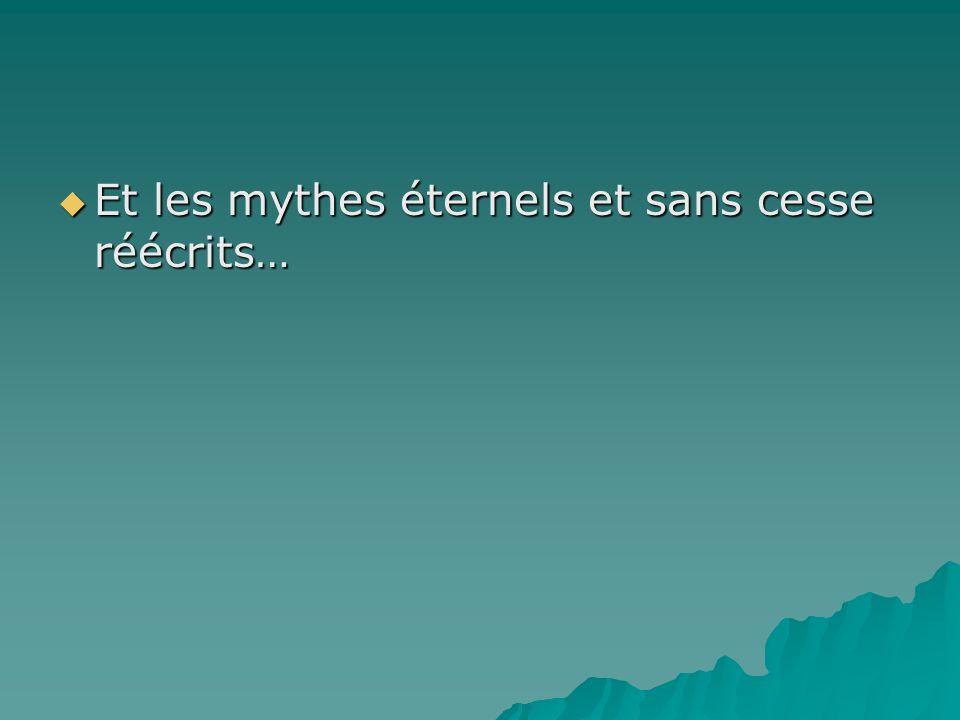 Et les mythes éternels et sans cesse réécrits…
