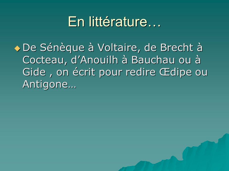 En littérature… De Sénèque à Voltaire, de Brecht à Cocteau, d'Anouilh à Bauchau ou à Gide , on écrit pour redire Œdipe ou Antigone…