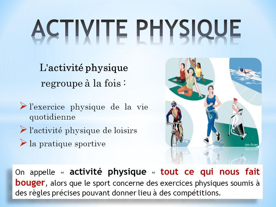 ACTIVITE PHYSIQUE L activité physique regroupe à la fois :