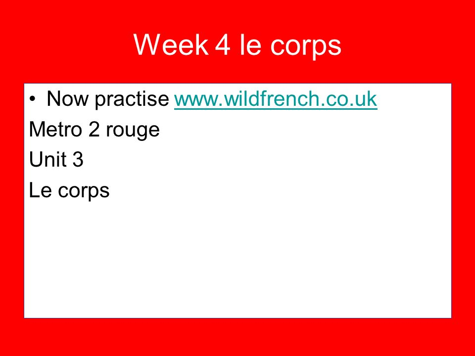 Week 4 le corps Now practise www.wildfrench.co.uk Metro 2 rouge Unit 3