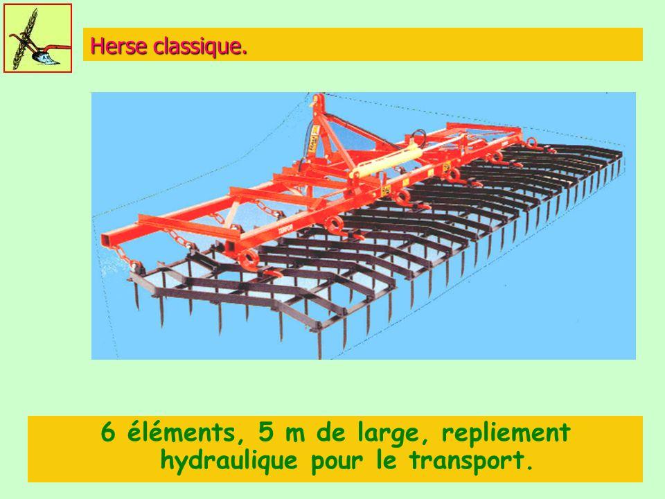6 éléments, 5 m de large, repliement hydraulique pour le transport.