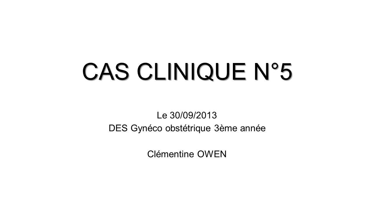 Le 30/09/2013 DES Gynéco obstétrique 3ème année Clémentine OWEN