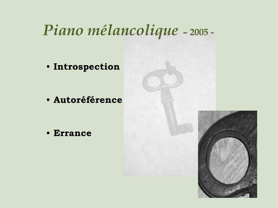 Piano mélancolique – 2005 - Introspection Autoréférence Errance