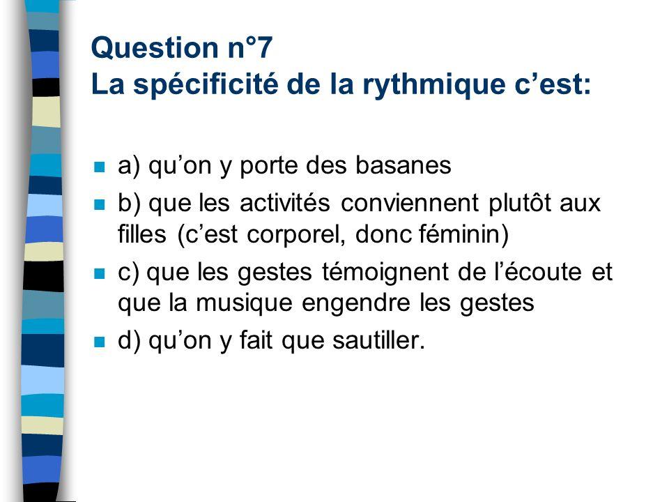 Question n°7 La spécificité de la rythmique c'est: