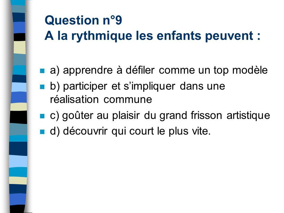Question n°9 A la rythmique les enfants peuvent :