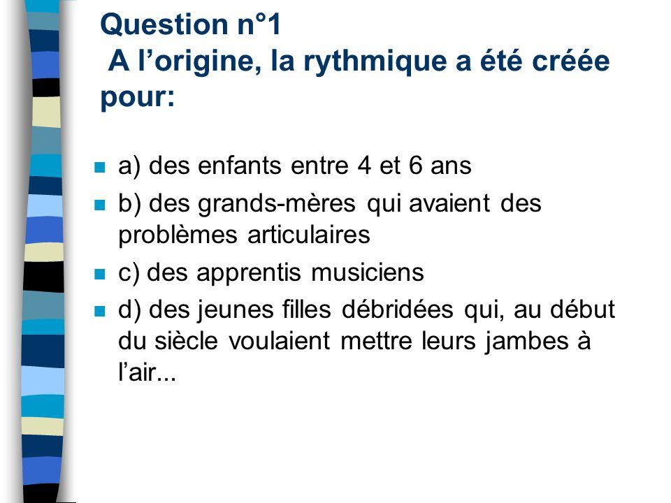 Question n°1 A l'origine, la rythmique a été créée pour: