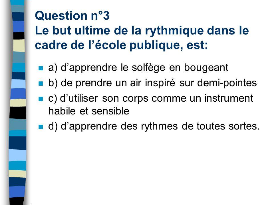 Question n°3 Le but ultime de la rythmique dans le cadre de l'école publique, est:
