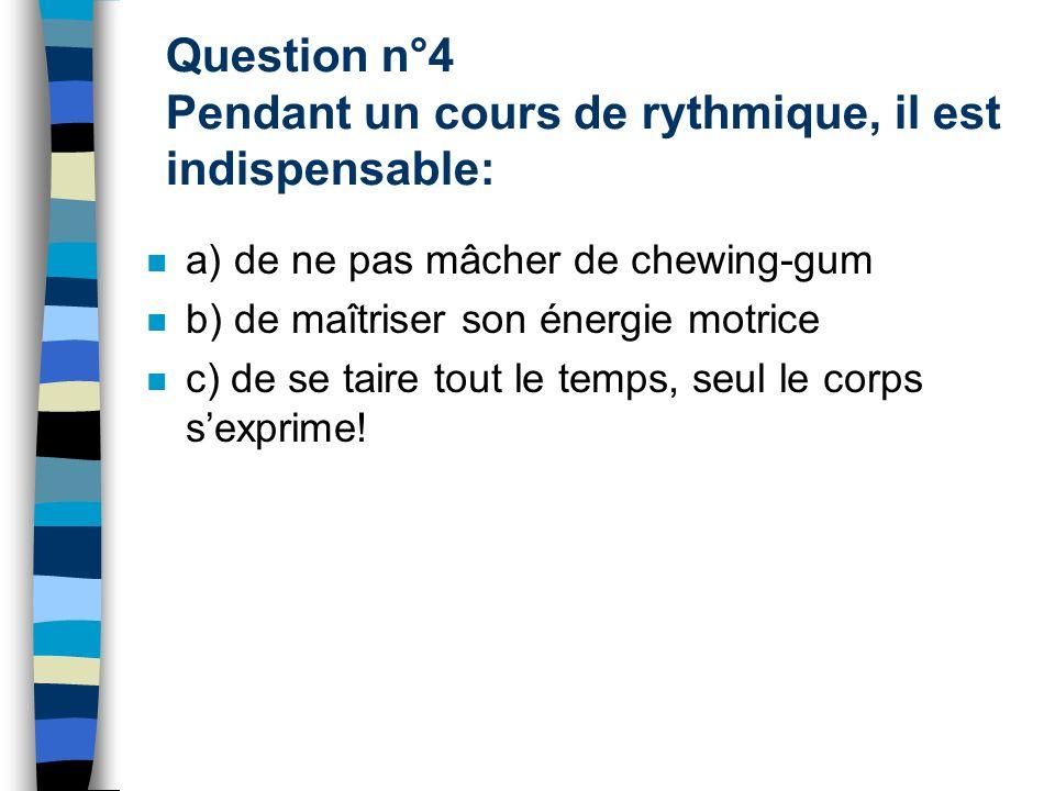 Question n°4 Pendant un cours de rythmique, il est indispensable: