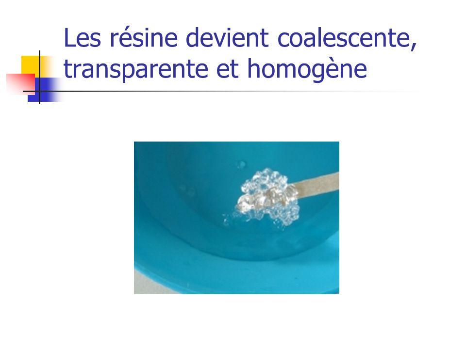 Les résine devient coalescente, transparente et homogène