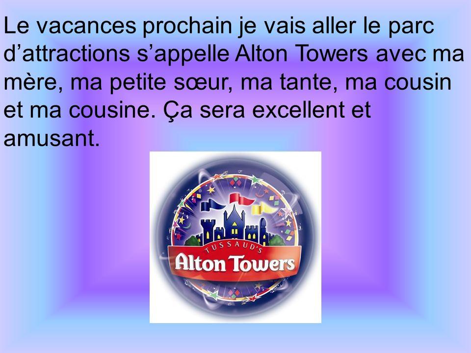 Le vacances prochain je vais aller le parc d'attractions s'appelle Alton Towers avec ma mère, ma petite sœur, ma tante, ma cousin et ma cousine.