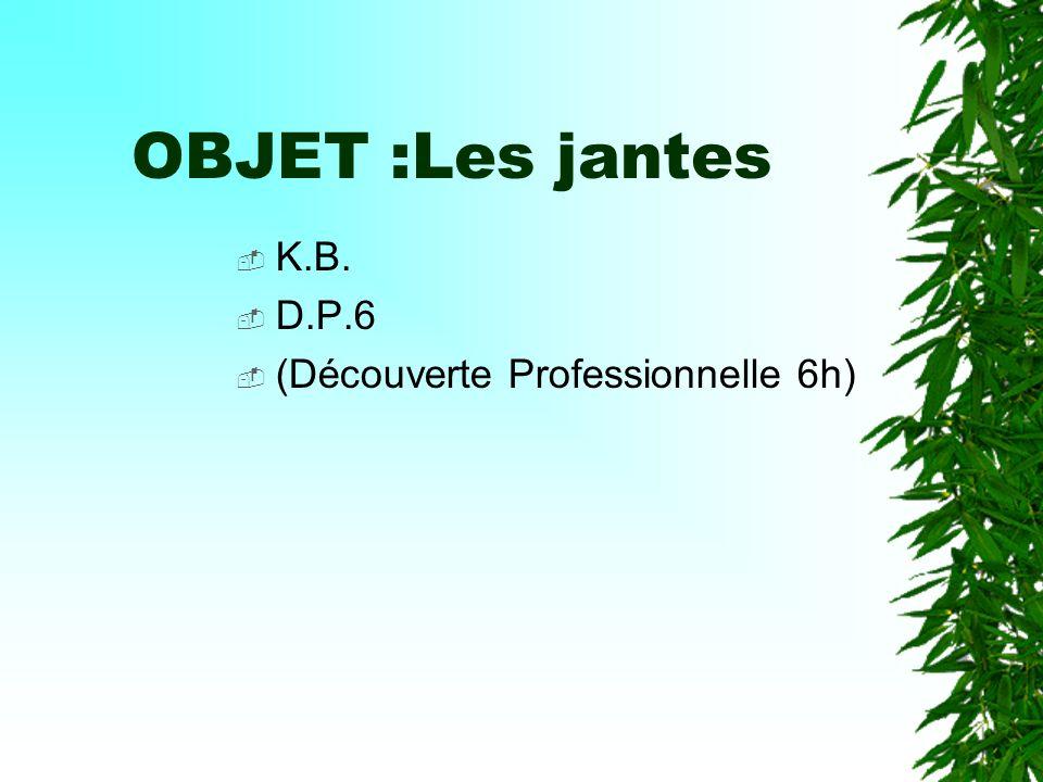 OBJET :Les jantes K.B. D.P.6 (Découverte Professionnelle 6h)