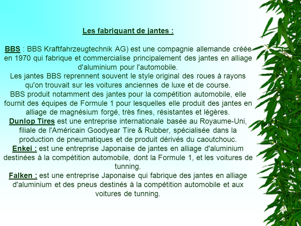 Les fabriquant de jantes : BBS : BBS Kraftfahrzeugtechnik AG) est une compagnie allemande créée en 1970 qui fabrique et commercialise principalement des jantes en alliage d aluminium pour l automobile.