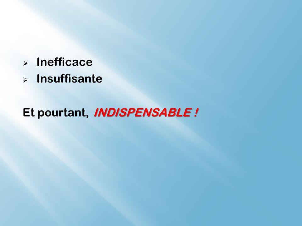 Inefficace Insuffisante Et pourtant, INDISPENSABLE !