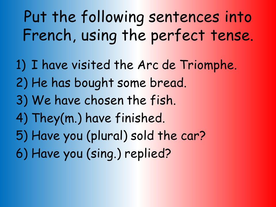 Put the following sentences into French, using the perfect tense.