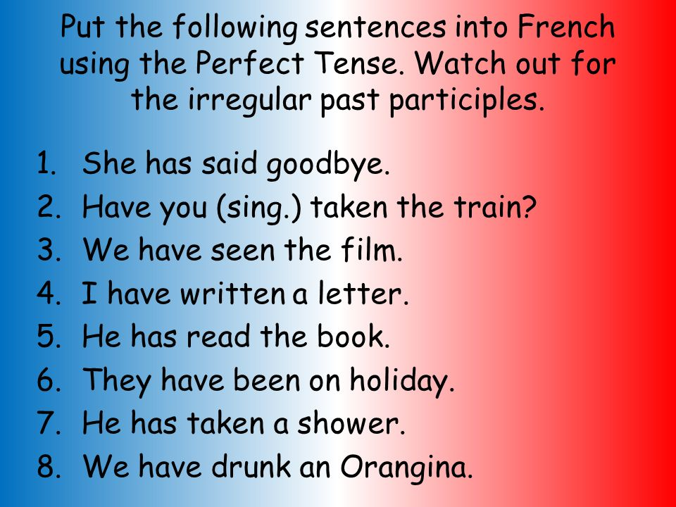 Put the following sentences into French using the Perfect Tense