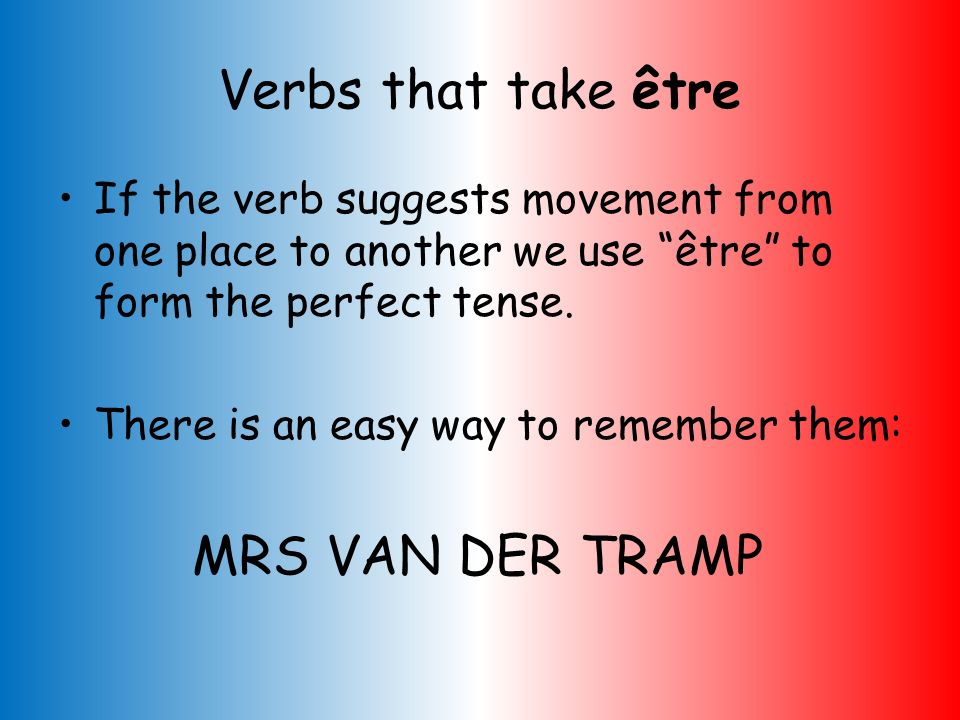 Verbs that take être If the verb suggests movement from one place to another we use être to form the perfect tense.
