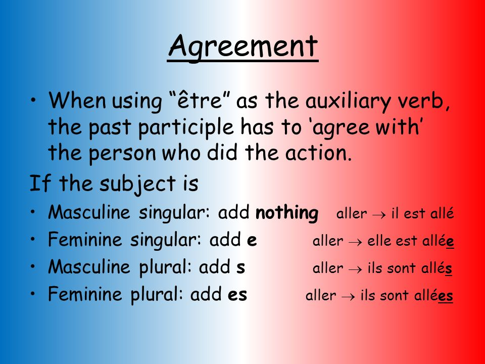 Agreement When using être as the auxiliary verb, the past participle has to 'agree with' the person who did the action.