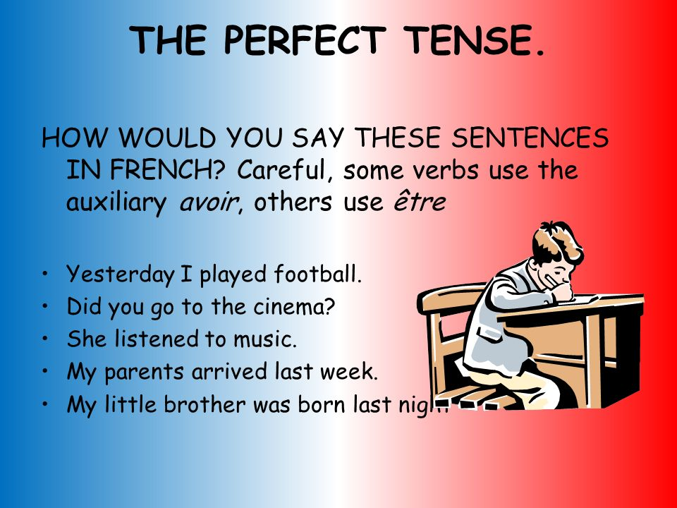 THE PERFECT TENSE. HOW WOULD YOU SAY THESE SENTENCES IN FRENCH Careful, some verbs use the auxiliary avoir, others use être.