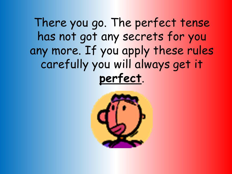 There you go. The perfect tense has not got any secrets for you any more.