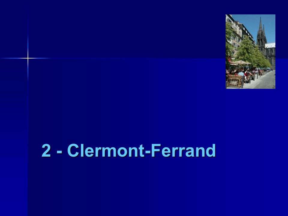 2 - Clermont-Ferrand Il faut aussi que je vous présente la ville de Clermont-Fd