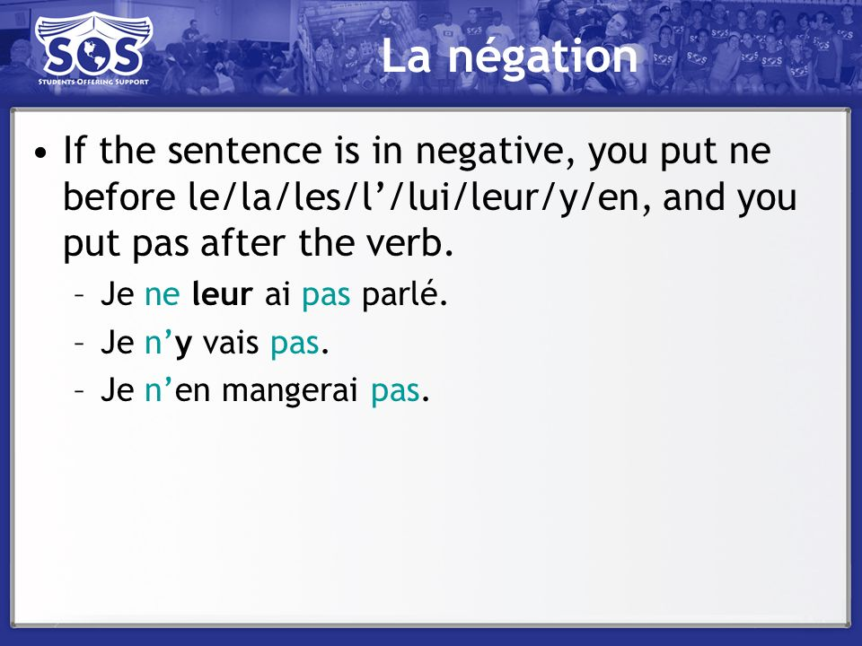 La négation If the sentence is in negative, you put ne before le/la/les/l'/lui/leur/y/en, and you put pas after the verb.